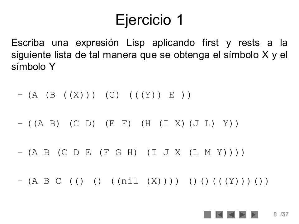 8/37 Ejercicio 1 Escriba una expresión Lisp aplicando first y rests a la siguiente lista de tal manera que se obtenga el símbolo X y el símbolo Y –(A