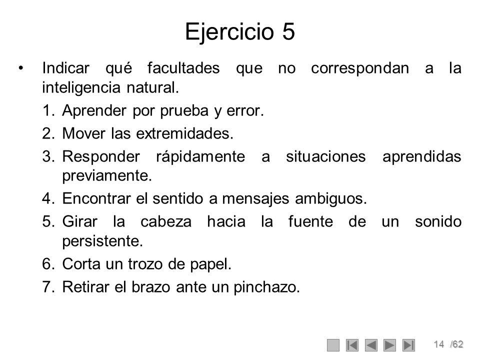 14/62 Ejercicio 5 Indicar qué facultades que no correspondan a la inteligencia natural. 1.Aprender por prueba y error. 2.Mover las extremidades. 3.Res