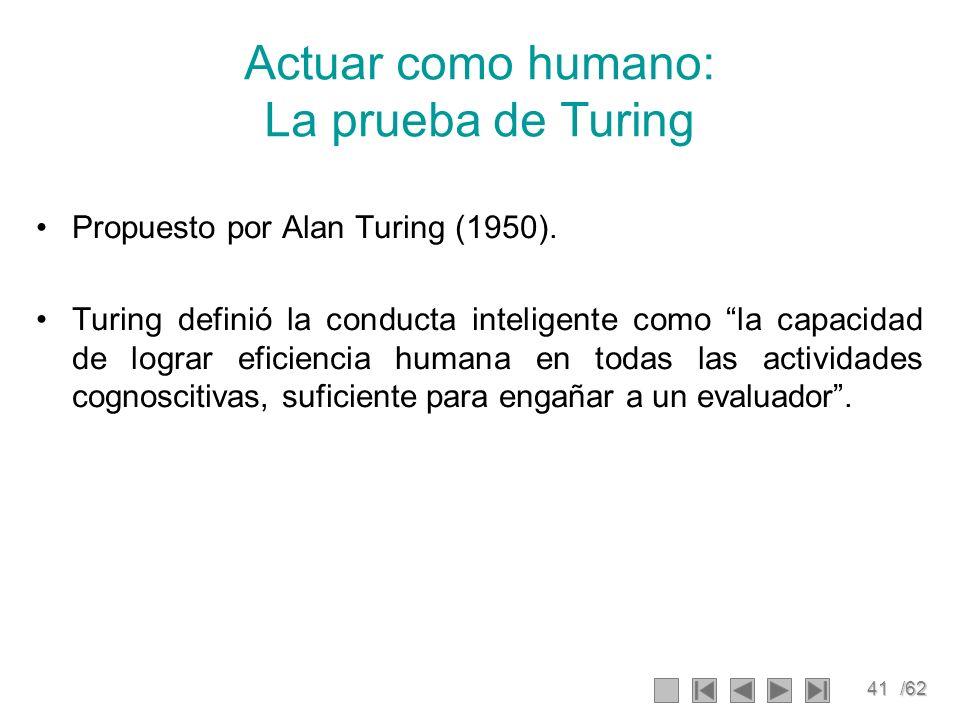 41/62 Actuar como humano: La prueba de Turing Propuesto por Alan Turing (1950). Turing definió la conducta inteligente como la capacidad de lograr efi