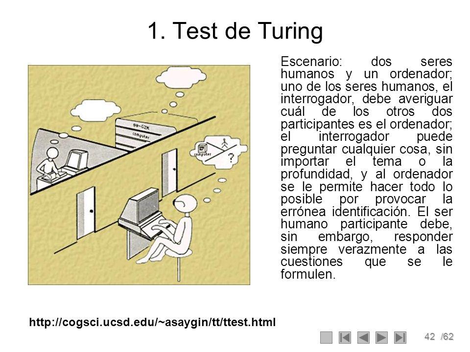 42/62 1. Test de Turing Escenario: dos seres humanos y un ordenador; uno de los seres humanos, el interrogador, debe averiguar cuál de los otros dos p
