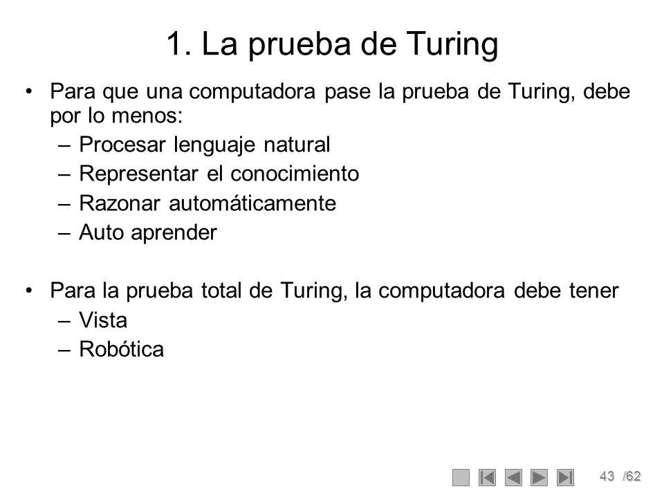 43/62 1. La prueba de Turing Para que una computadora pase la prueba de Turing, debe por lo menos: –Procesar lenguaje natural –Representar el conocimi