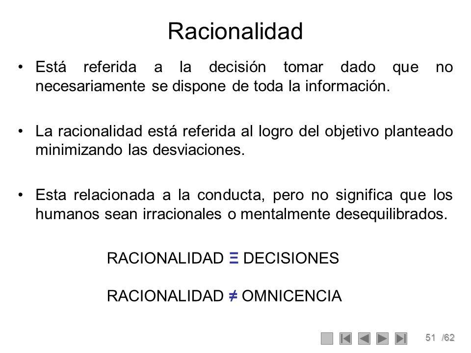 51/62 Racionalidad Está referida a la decisión tomar dado que no necesariamente se dispone de toda la información. La racionalidad está referida al lo
