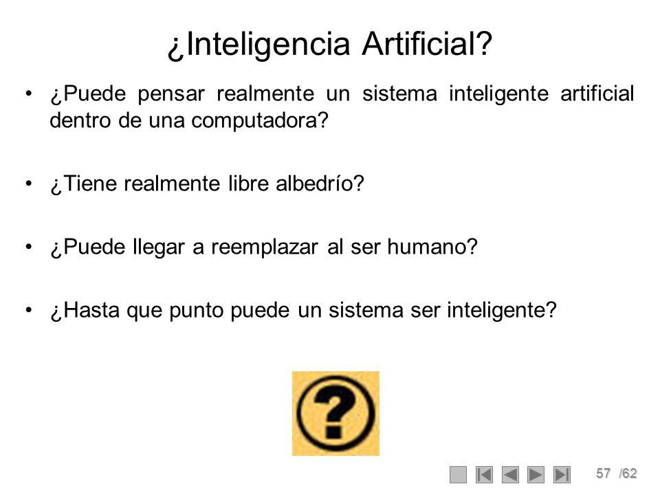 57/62 ¿Inteligencia Artificial? ¿Puede pensar realmente un sistema inteligente artificial dentro de una computadora? ¿Tiene realmente libre albedrío?