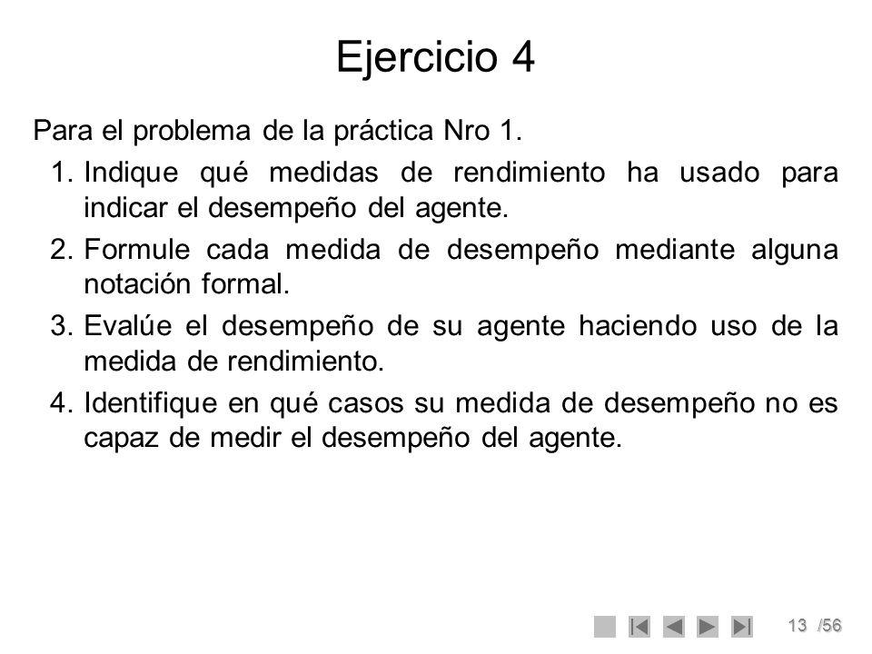 13/56 Ejercicio 4 Para el problema de la práctica Nro 1. 1.Indique qué medidas de rendimiento ha usado para indicar el desempeño del agente. 2.Formule