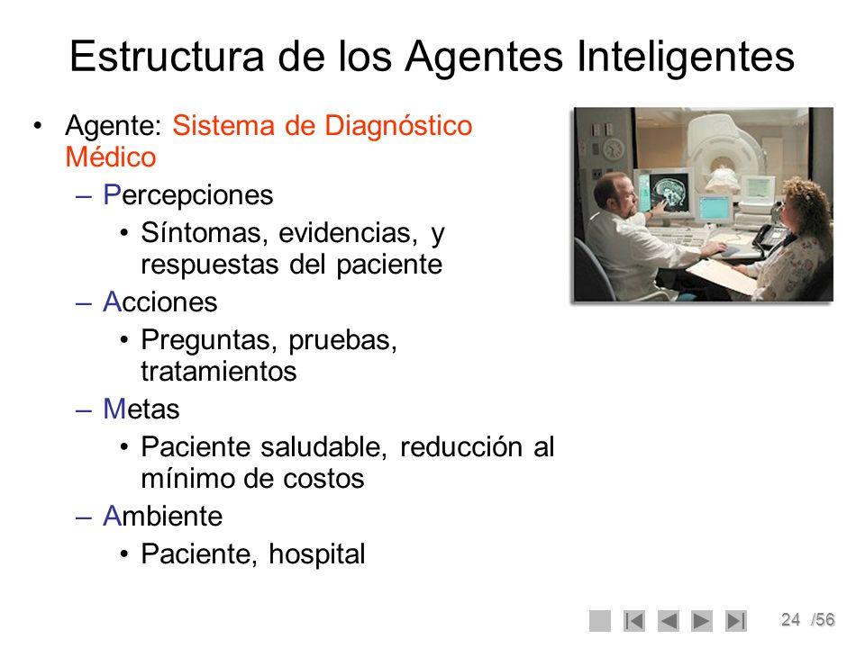 24/56 Estructura de los Agentes Inteligentes Agente: Sistema de Diagnóstico Médico –Percepciones Síntomas, evidencias, y respuestas del paciente –Acci