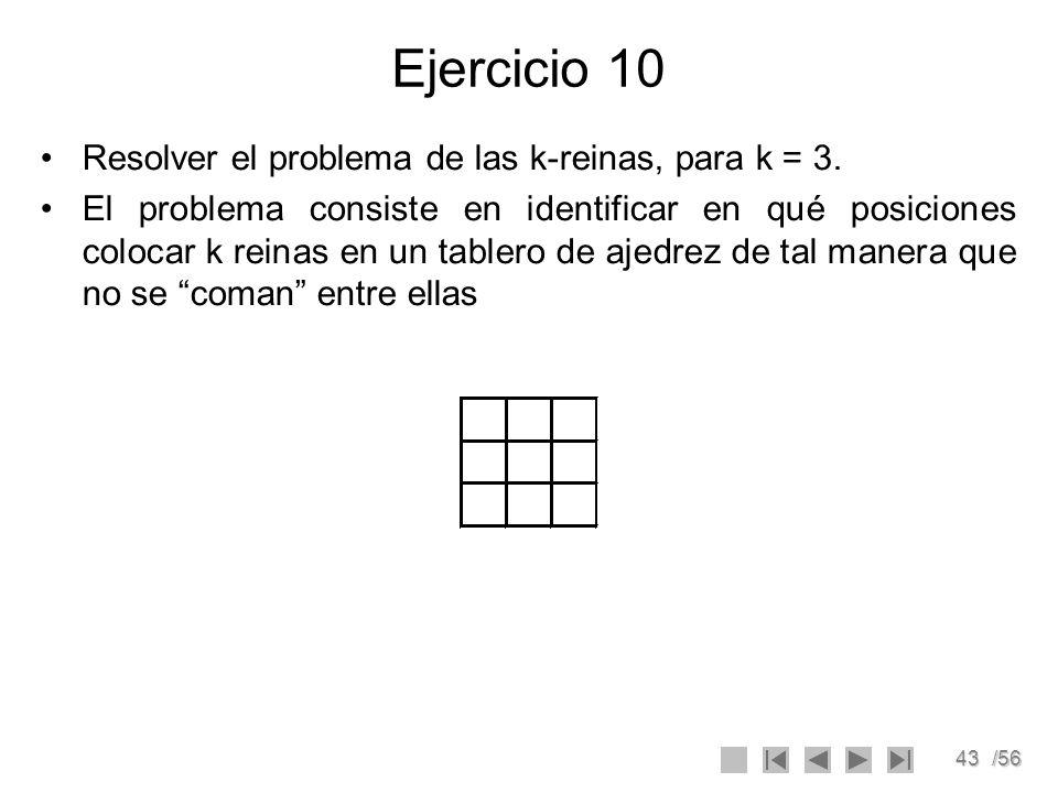 43/56 Ejercicio 10 Resolver el problema de las k-reinas, para k = 3. El problema consiste en identificar en qué posiciones colocar k reinas en un tabl