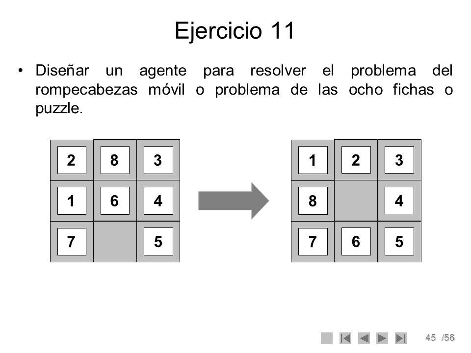 45/56 Ejercicio 11 Diseñar un agente para resolver el problema del rompecabezas móvil o problema de las ocho fichas o puzzle. 2 8 1 64 7 3 5 1 23 8 4