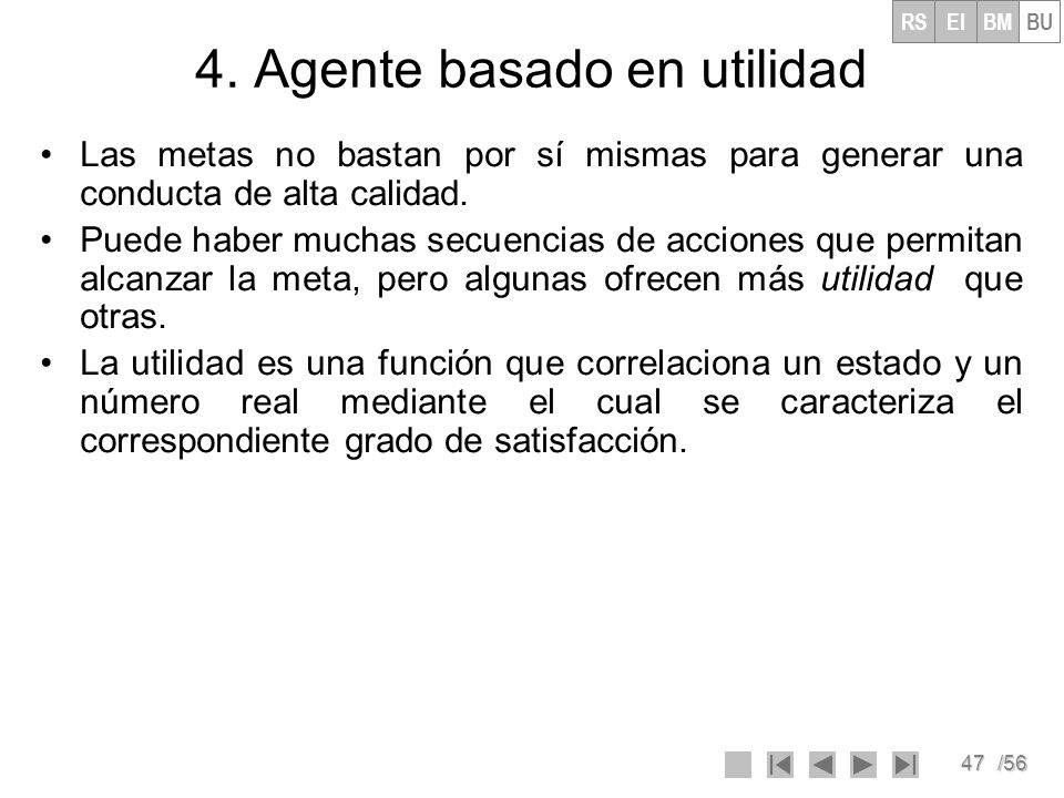 47/56 4. Agente basado en utilidad Las metas no bastan por sí mismas para generar una conducta de alta calidad. Puede haber muchas secuencias de accio
