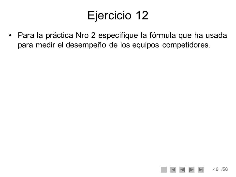 49/56 Ejercicio 12 Para la práctica Nro 2 especifique la fórmula que ha usada para medir el desempeño de los equipos competidores.