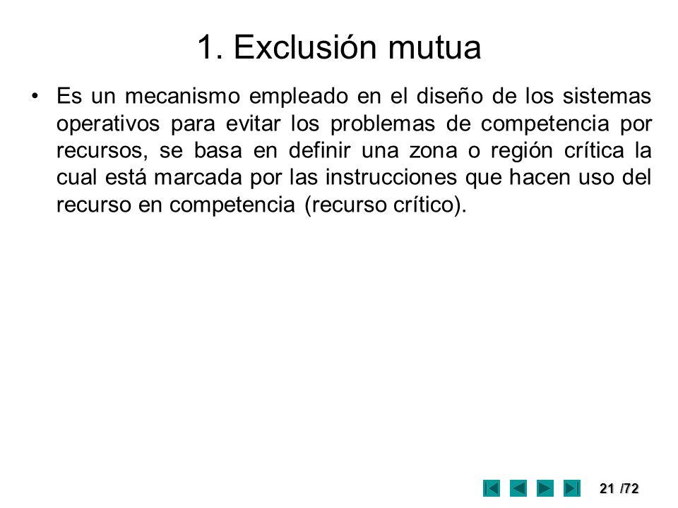 21/72 1. Exclusión mutua Es un mecanismo empleado en el diseño de los sistemas operativos para evitar los problemas de competencia por recursos, se ba