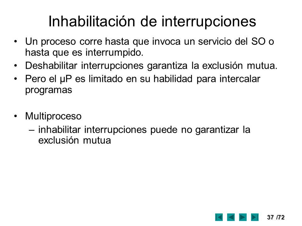 37/72 Inhabilitación de interrupciones Un proceso corre hasta que invoca un servicio del SO o hasta que es interrumpido. Deshabilitar interrupciones g