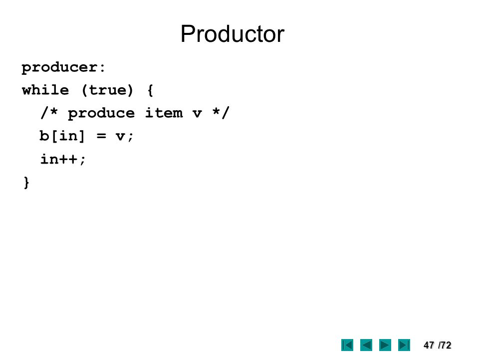 47/72 Productor producer: while (true) { /* produce item v */ b[in] = v; in++; }