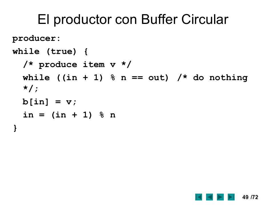 49/72 El productor con Buffer Circular producer: while (true) { /* produce item v */ while ((in + 1) % n == out) /* do nothing */; b[in] = v; in = (in