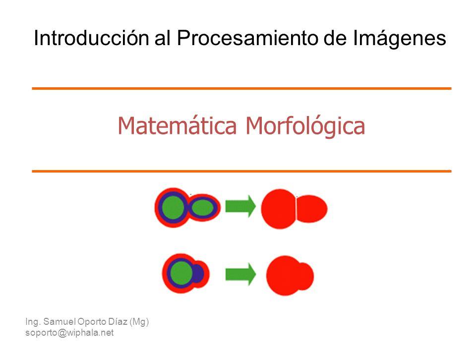 Matemática Morfológica Ing. Samuel Oporto Díaz (Mg) soporto@wiphala.net Introducción al Procesamiento de Imágenes