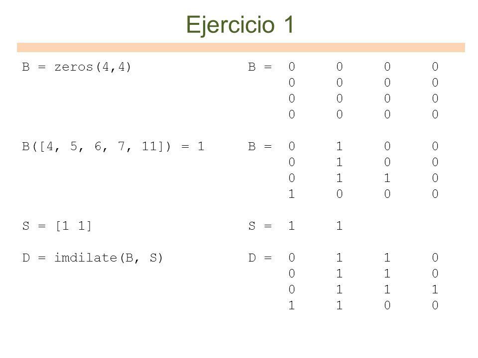 B = zeros(4,4) B([4, 5, 6, 7, 11]) = 1 S = [1 1] D = imdilate(B, S) B = 0 0 0 0 0 0 0 0 B = 0 1 0 0 0 1 0 0 0 1 1 0 1 0 0 0 S = 1 1 D = 0 1 1 0 0 1 1