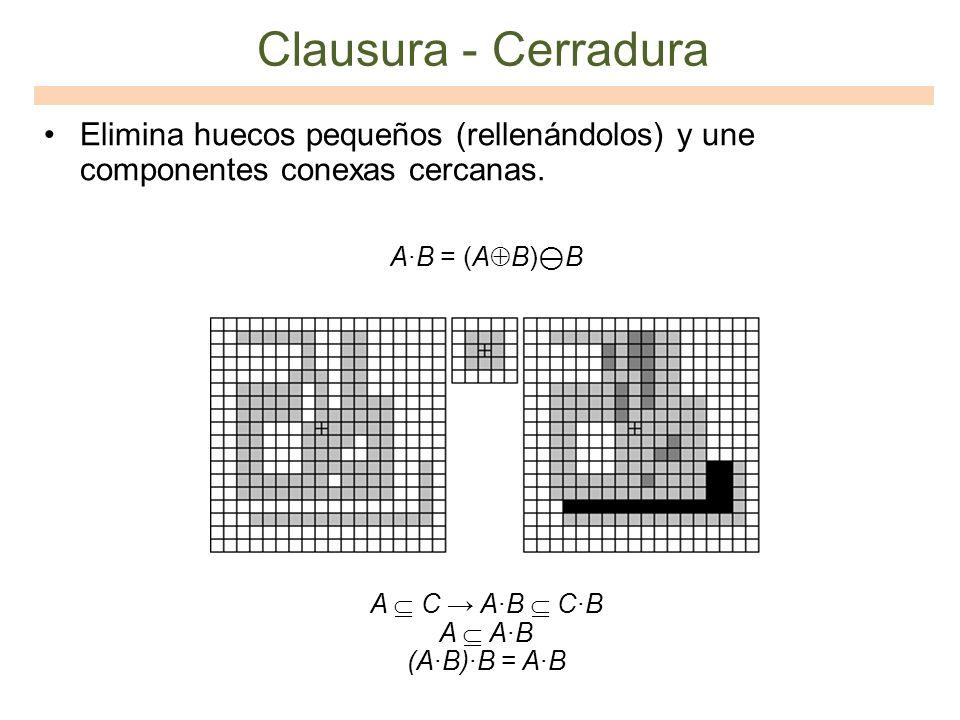 Clausura - Cerradura Elimina huecos pequeños (rellenándolos) y une componentes conexas cercanas. AB = (A B) B A C AB CB A AB (AB)B = AB