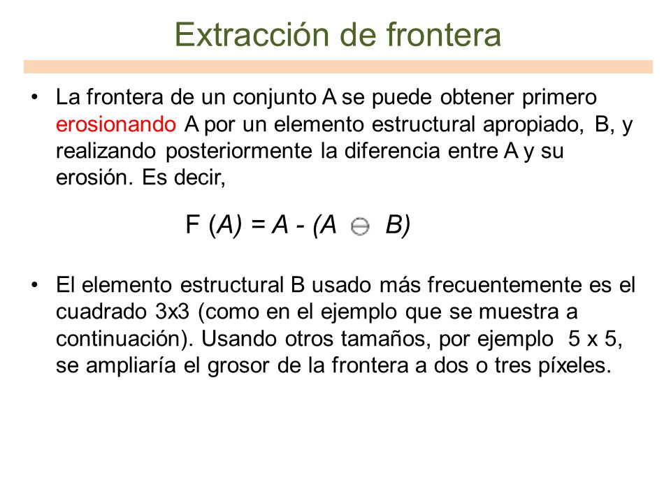 La frontera de un conjunto A se puede obtener primero erosionando A por un elemento estructural apropiado, B, y realizando posteriormente la diferenci