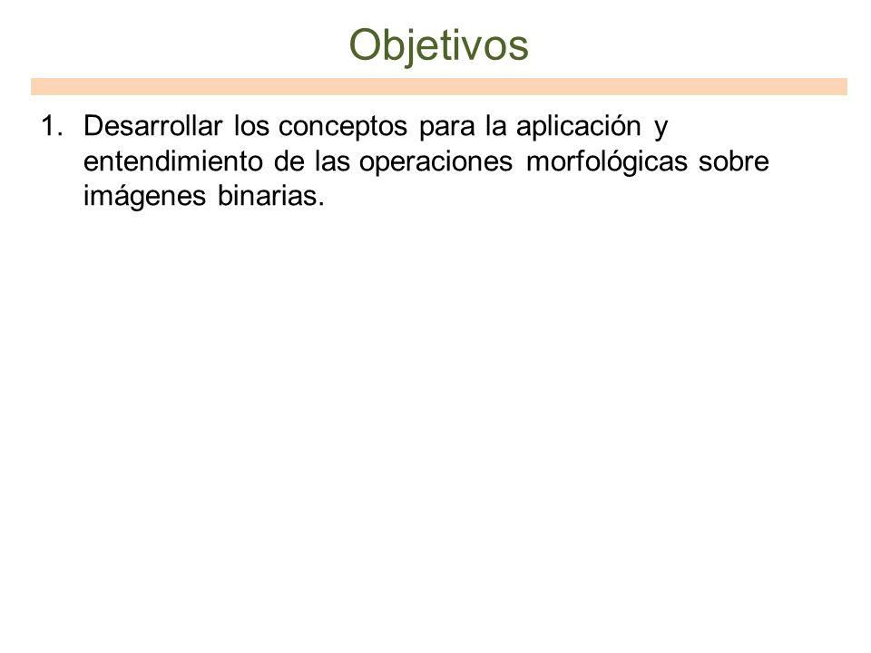 Objetivos 1.Desarrollar los conceptos para la aplicación y entendimiento de las operaciones morfológicas sobre imágenes binarias.