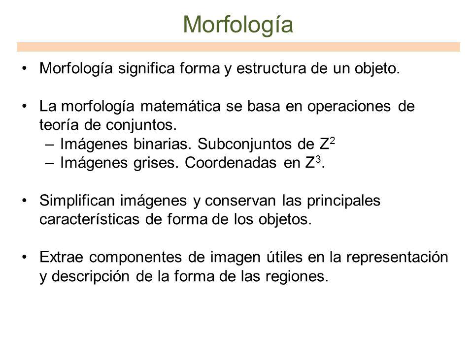 Morfología Morfología significa forma y estructura de un objeto. La morfología matemática se basa en operaciones de teoría de conjuntos. –Imágenes bin