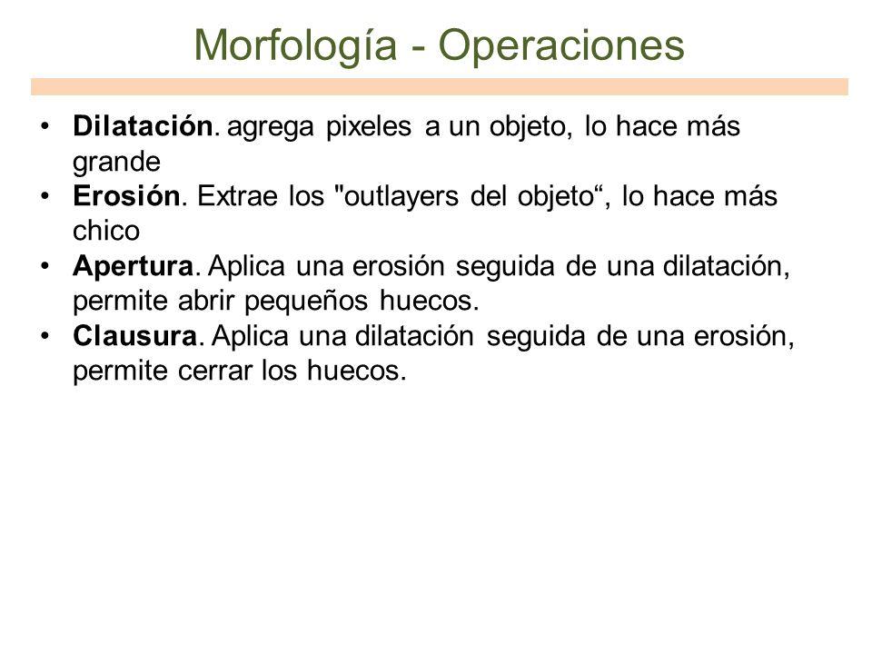 Morfología - Operaciones Dilatación. agrega pixeles a un objeto, lo hace más grande Erosión. Extrae los