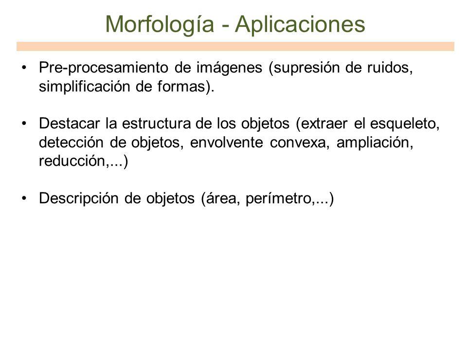 Morfología - Aplicaciones Pre-procesamiento de imágenes (supresión de ruidos, simplificación de formas). Destacar la estructura de los objetos (extrae