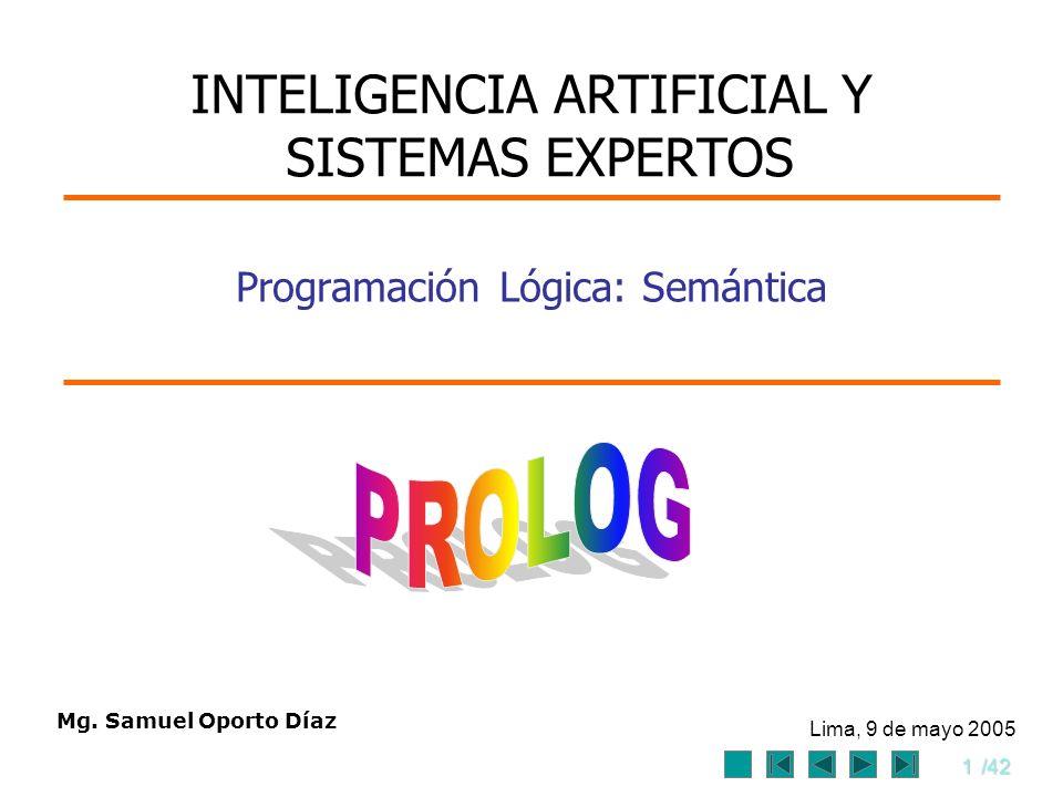 1/42 Mg. Samuel Oporto Díaz Lima, 9 de mayo 2005 Programación Lógica: Semántica INTELIGENCIA ARTIFICIAL Y SISTEMAS EXPERTOS