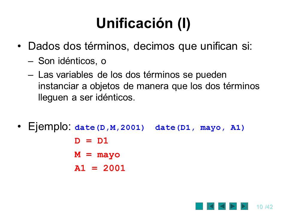 10/42 Unificación (I) Dados dos términos, decimos que unifican si: –Son idénticos, o –Las variables de los dos términos se pueden instanciar a objetos