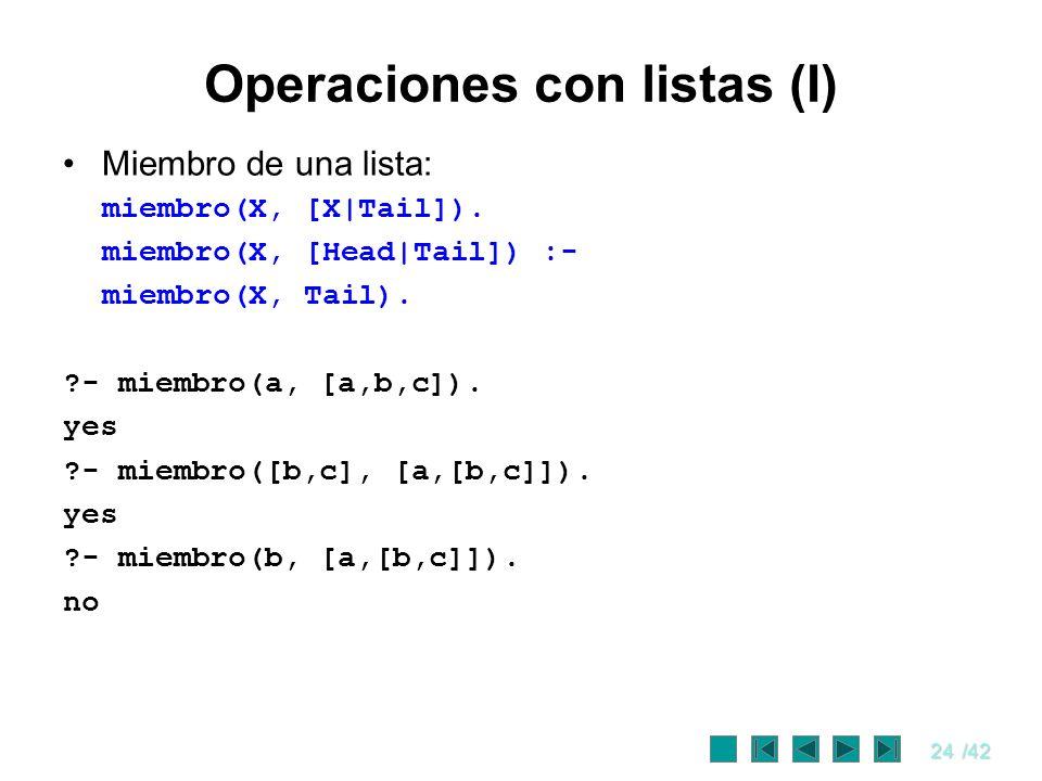 24/42 Operaciones con listas (I) Miembro de una lista: miembro(X, [X|Tail]). miembro(X, [Head|Tail]) :- miembro(X, Tail). ?- miembro(a, [a,b,c]). yes