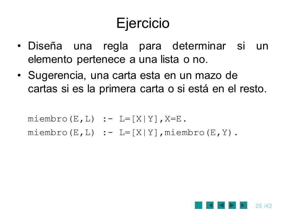 25/42 Ejercicio Diseña una regla para determinar si un elemento pertenece a una lista o no. Sugerencia, una carta esta en un mazo de cartas si es la p