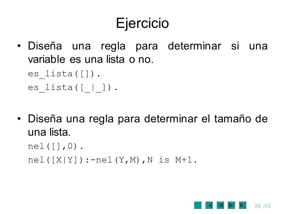 26/42 Ejercicio Diseña una regla para determinar si una variable es una lista o no. es_lista([]). es_lista([_|_]). Diseña una regla para determinar el