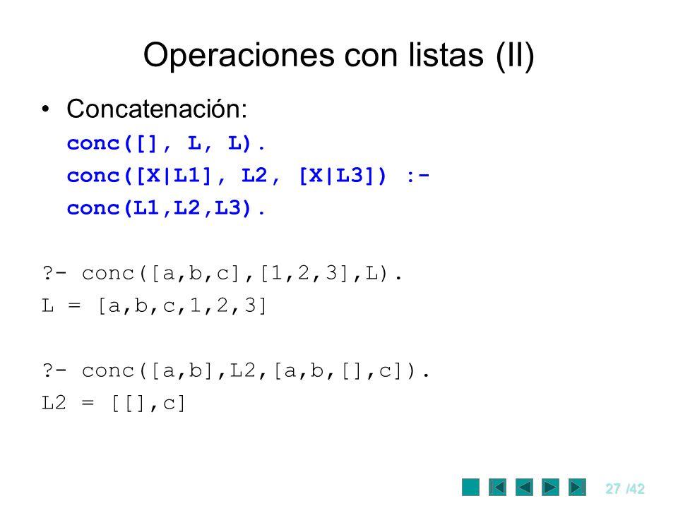 27/42 Operaciones con listas (II) Concatenación: conc([], L, L). conc([X|L1], L2, [X|L3]) :- conc(L1,L2,L3). ?- conc([a,b,c],[1,2,3],L). L = [a,b,c,1,