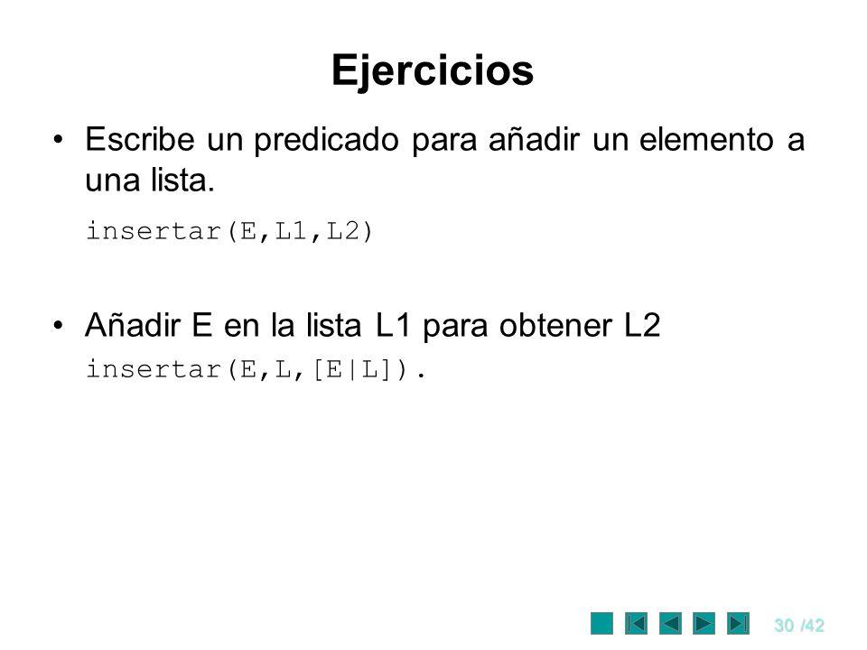 30/42 Ejercicios Escribe un predicado para añadir un elemento a una lista. insertar(E,L1,L2) Añadir E en la lista L1 para obtener L2 insertar(E,L,[E|L