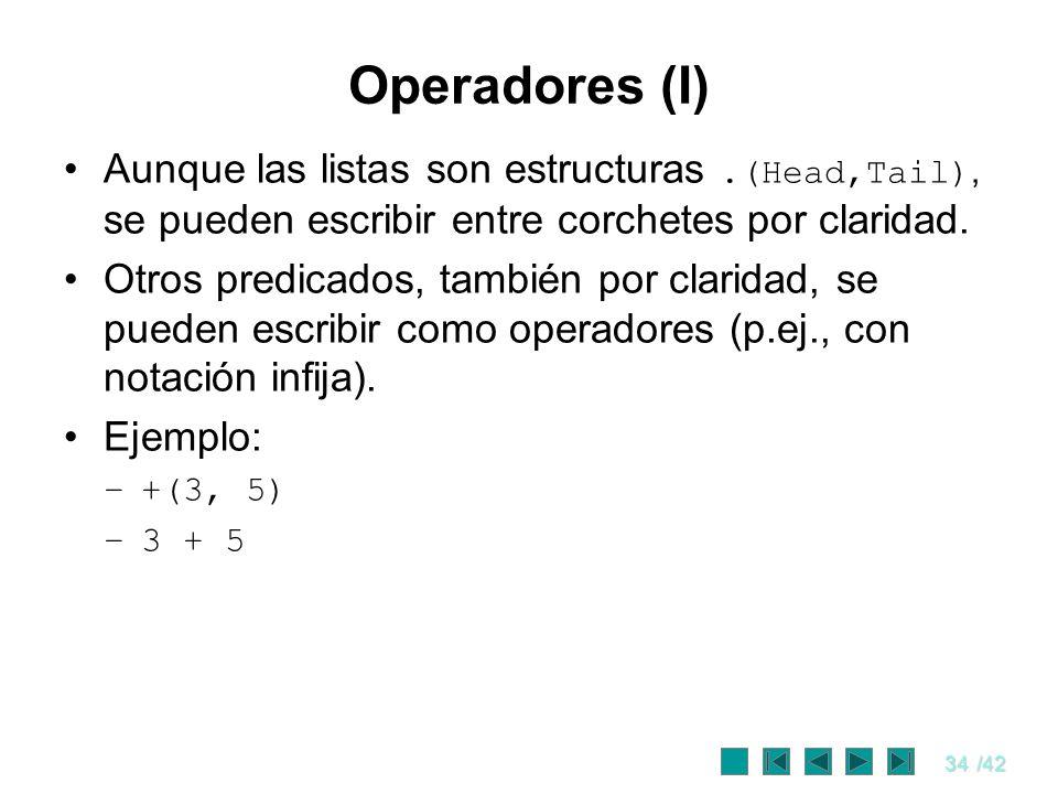34/42 Operadores (I) Aunque las listas son estructuras.(Head,Tail), se pueden escribir entre corchetes por claridad. Otros predicados, también por cla