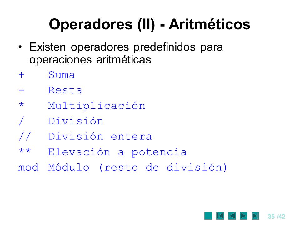 35/42 Operadores (II) - Aritméticos Existen operadores predefinidos para operaciones aritméticas +Suma -Resta *Multiplicación /División //División ent