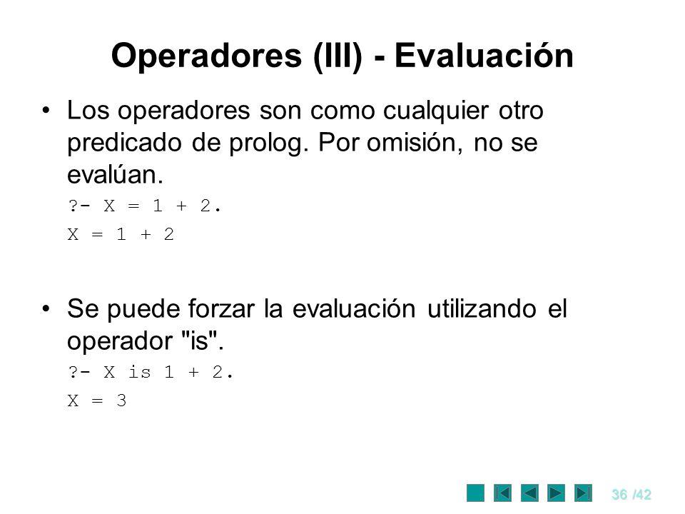 36/42 Operadores (III) - Evaluación Los operadores son como cualquier otro predicado de prolog. Por omisión, no se evalúan. ?- X = 1 + 2. X = 1 + 2 Se