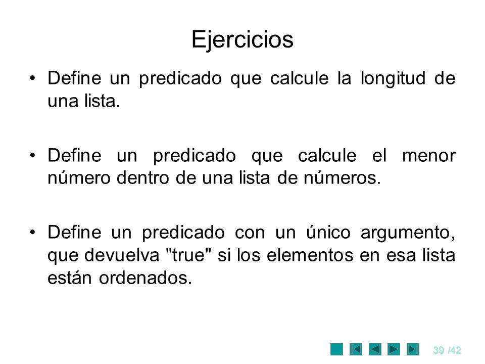 39/42 Ejercicios Define un predicado que calcule la longitud de una lista. Define un predicado que calcule el menor número dentro de una lista de núme
