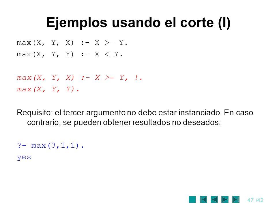 47/42 Ejemplos usando el corte (I) max(X, Y, X) :- X >= Y. max(X, Y, Y) :- X < Y. max(X, Y, X) :- X >= Y, !. max(X, Y, Y). Requisito: el tercer argume
