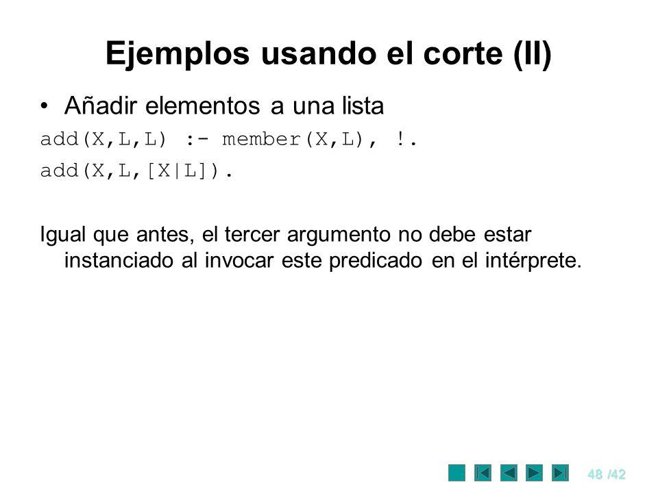 48/42 Ejemplos usando el corte (II) Añadir elementos a una lista add(X,L,L) :- member(X,L), !. add(X,L,[X|L]). Igual que antes, el tercer argumento no