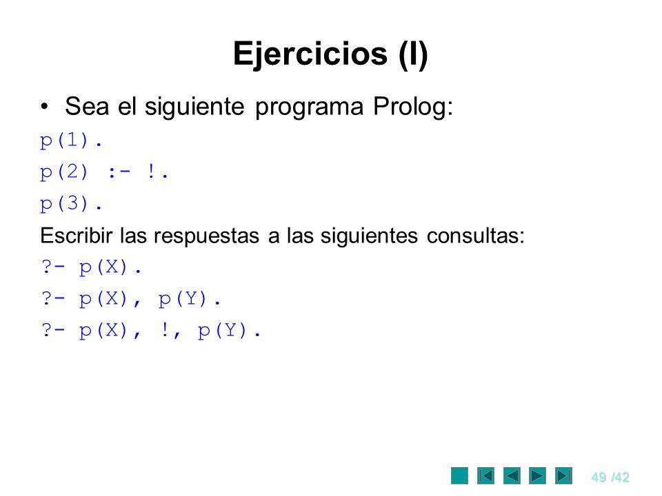 49/42 Ejercicios (I) Sea el siguiente programa Prolog: p(1). p(2) :- !. p(3). Escribir las respuestas a las siguientes consultas: ?- p(X). ?- p(X), p(