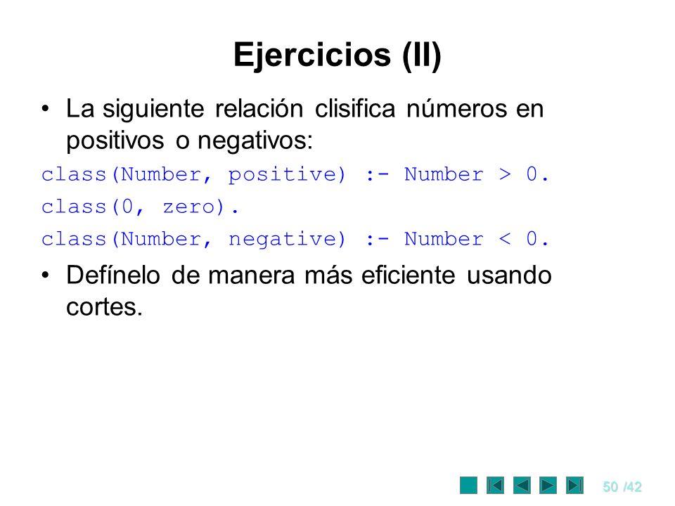 50/42 Ejercicios (II) La siguiente relación clisifica números en positivos o negativos: class(Number, positive) :- Number > 0. class(0, zero). class(N