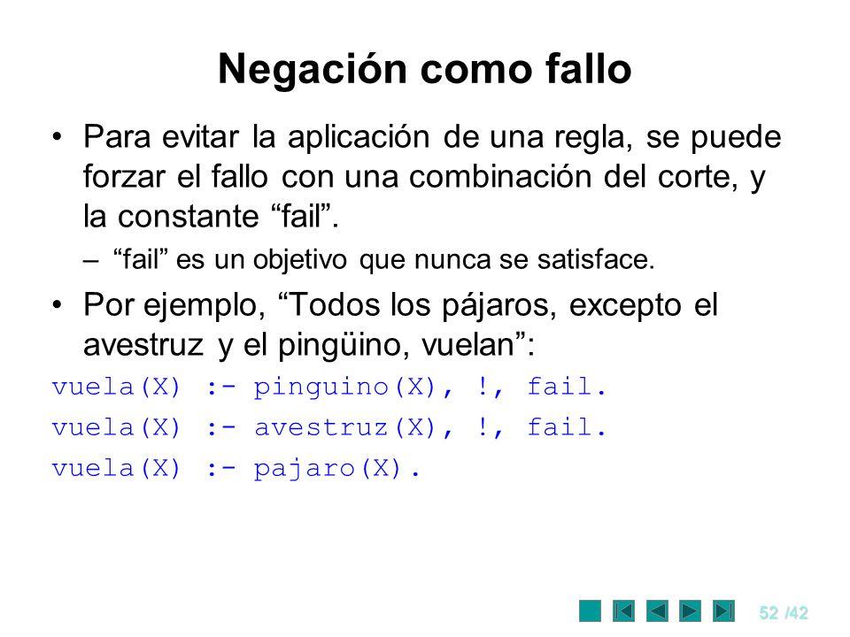 52/42 Negación como fallo Para evitar la aplicación de una regla, se puede forzar el fallo con una combinación del corte, y la constante fail. –fail e
