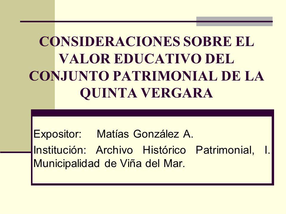 CONSIDERACIONES SOBRE EL VALOR EDUCATIVO DEL CONJUNTO PATRIMONIAL DE LA QUINTA VERGARA Expositor: Matías González A. Institución: Archivo Histórico Pa