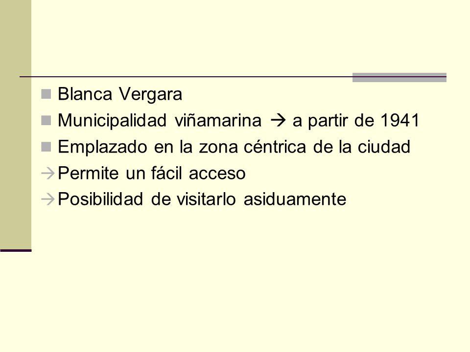 Blanca Vergara Municipalidad viñamarina a partir de 1941 Emplazado en la zona céntrica de la ciudad Permite un fácil acceso Posibilidad de visitarlo a