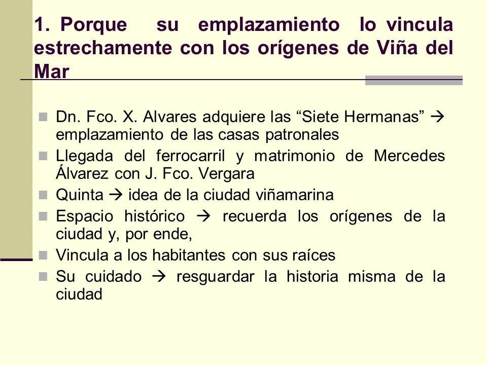 1. Porque su emplazamiento lo vincula estrechamente con los orígenes de Viña del Mar Dn. Fco. X. Alvares adquiere las Siete Hermanas emplazamiento de