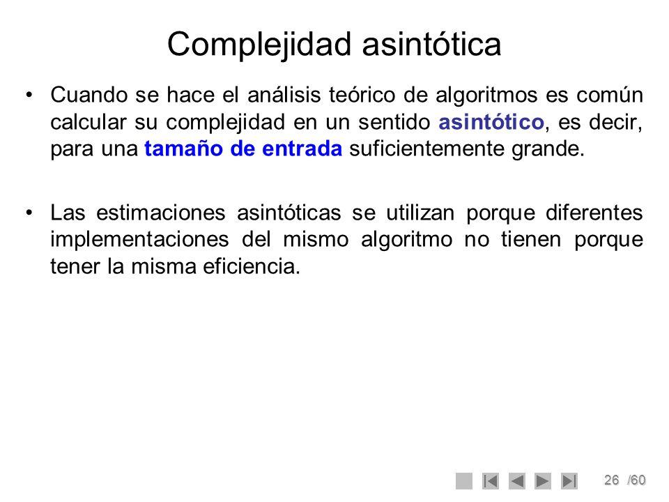 26/60 Complejidad asintótica Cuando se hace el análisis teórico de algoritmos es común calcular su complejidad en un sentido asintótico, es decir, par