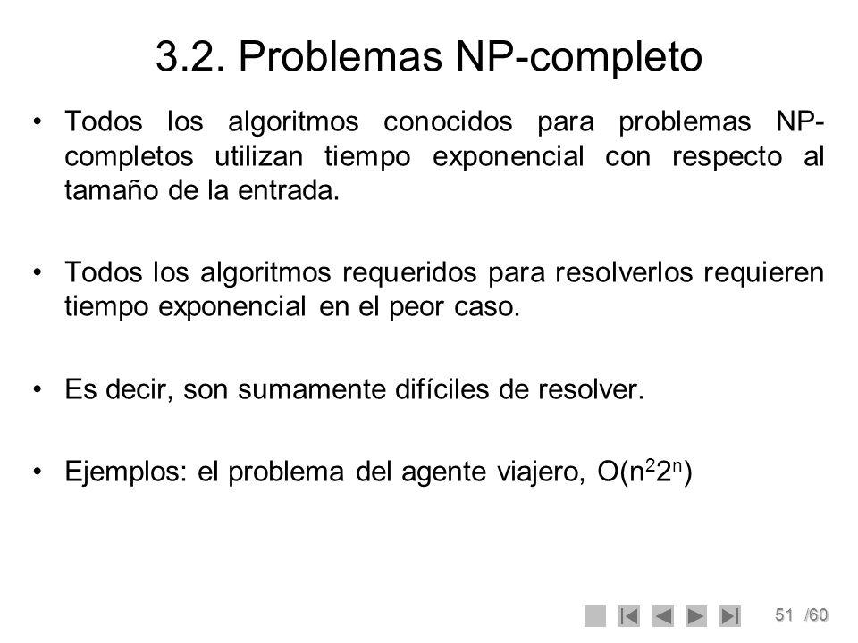51/60 3.2. Problemas NP-completo Todos los algoritmos conocidos para problemas NP- completos utilizan tiempo exponencial con respecto al tamaño de la