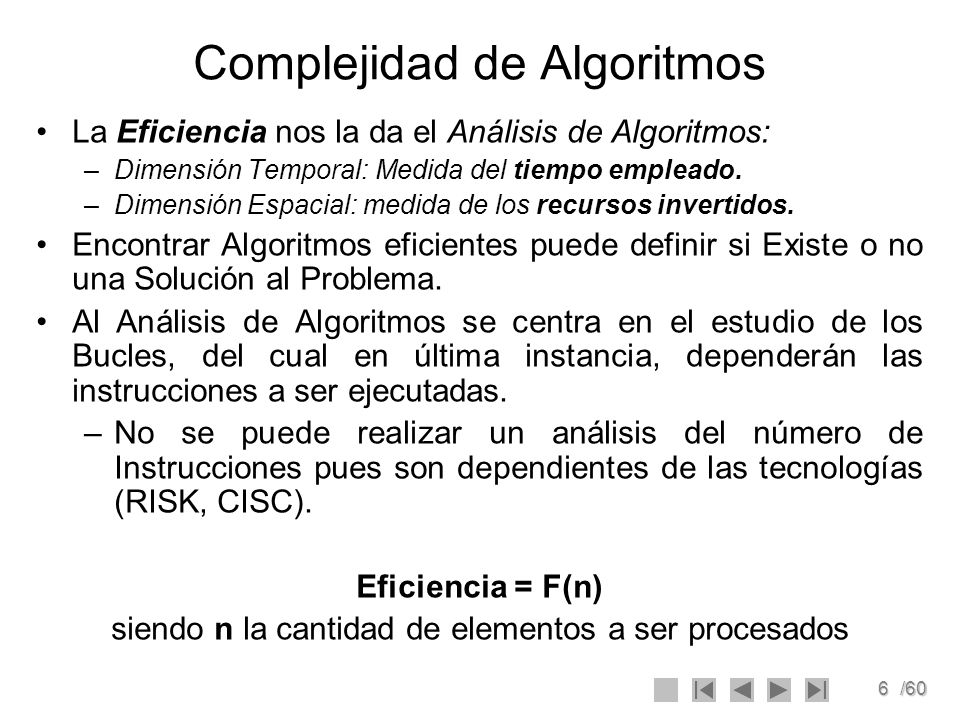 6/60 Complejidad de Algoritmos La Eficiencia nos la da el Análisis de Algoritmos: –Dimensión Temporal: Medida del tiempo empleado. –Dimensión Espacial