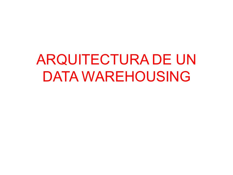 ARQUITECTURA DE UN DATA WAREHOUSING