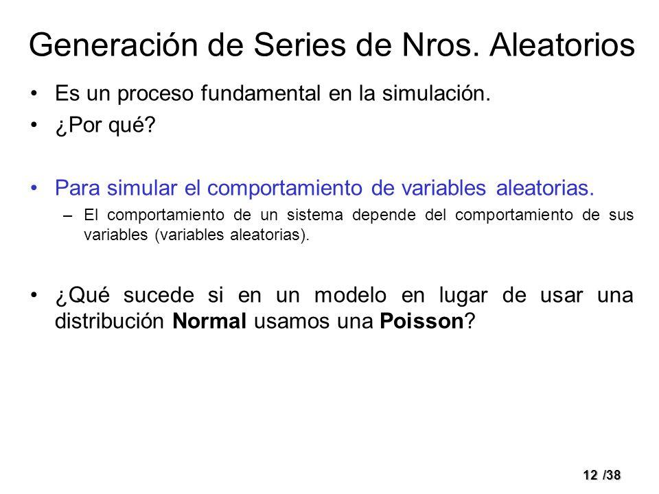 12/38 Generación de Series de Nros. Aleatorios Es un proceso fundamental en la simulación. ¿Por qué? Para simular el comportamiento de variables aleat