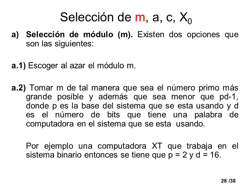28/38 Selección de m, a, c, X 0 a)Selección de módulo (m). Existen dos opciones que son las siguientes: a.1) Escoger al azar el módulo m. a.2) Tomar m